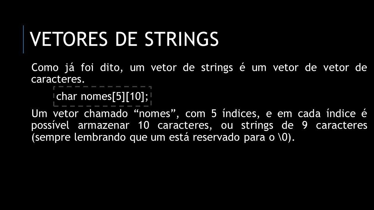 vetores de strings Como já foi dito, um vetor de strings é um vetor de vetor de caracteres. char nomes[5][10];